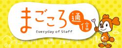 まごころ通信|Everyday of staff