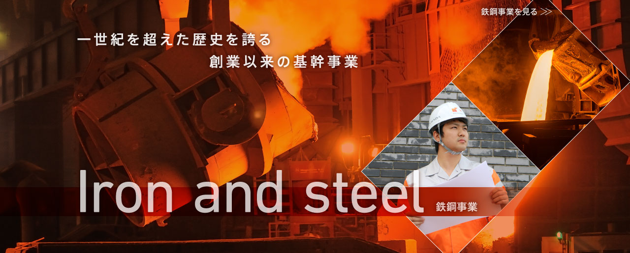 一世紀を超えた歴史を誇る創業以来の基幹事業 - 鉄鋼事業